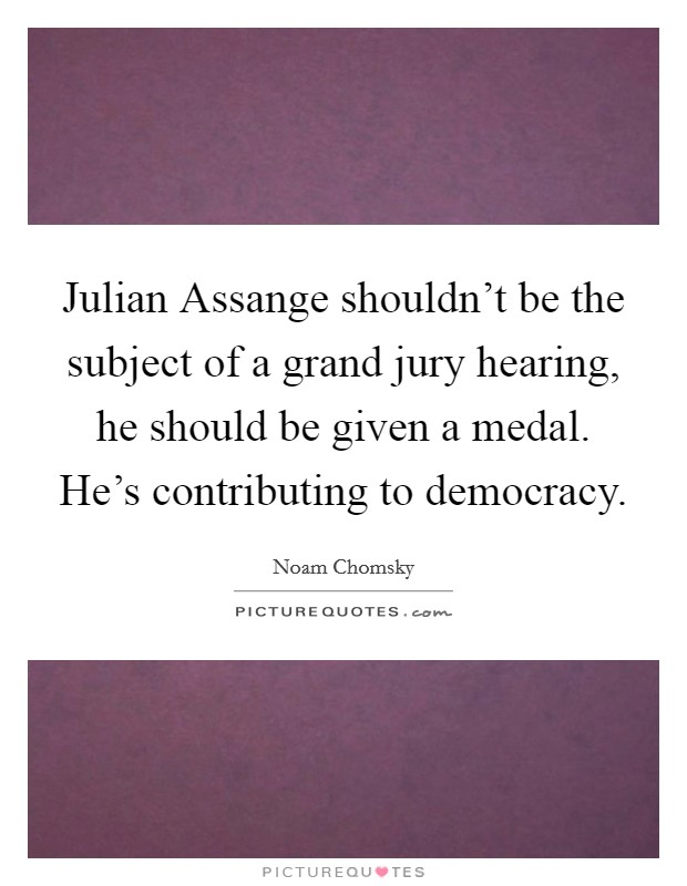Julian Assange shouldn't be the subject of a grand jury hearing, he should be given a medal. He's contributing to democracy. Picture Quote #1