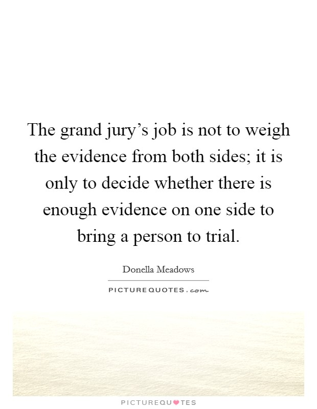 The grand jury's job is not to weigh the evidence from both sides; it is only to decide whether there is enough evidence on one side to bring a person to trial. Picture Quote #1