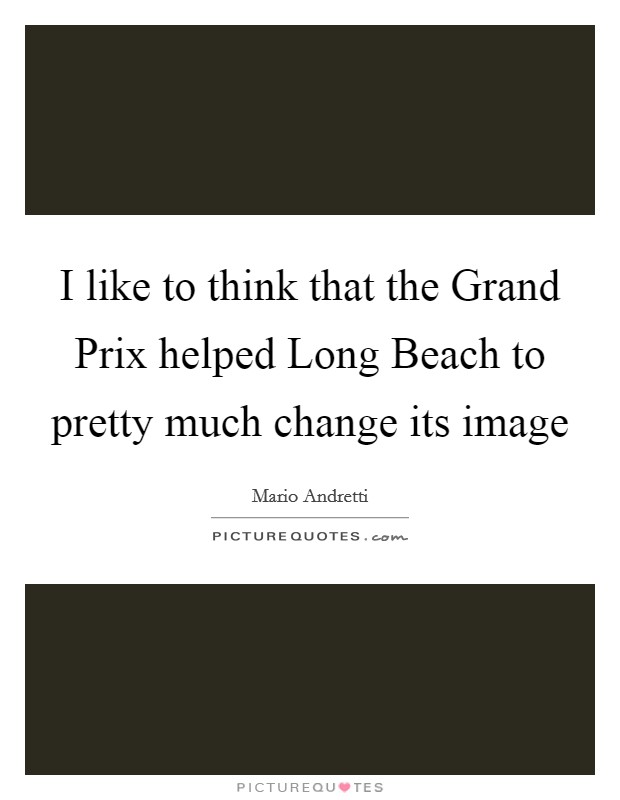 I like to think that the Grand Prix helped Long Beach to pretty much change its image Picture Quote #1
