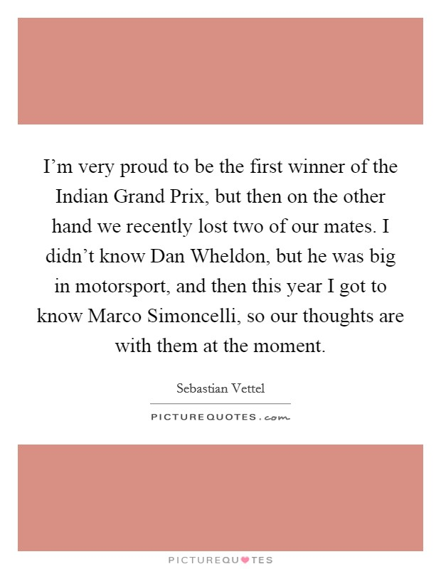 I'm very proud to be the first winner of the Indian Grand Prix, but then on the other hand we recently lost two of our mates. I didn't know Dan Wheldon, but he was big in motorsport, and then this year I got to know Marco Simoncelli, so our thoughts are with them at the moment Picture Quote #1