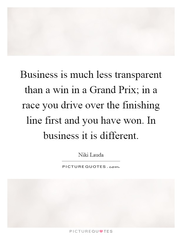 Business is much less transparent than a win in a Grand Prix; in a race you drive over the finishing line first and you have won. In business it is different Picture Quote #1