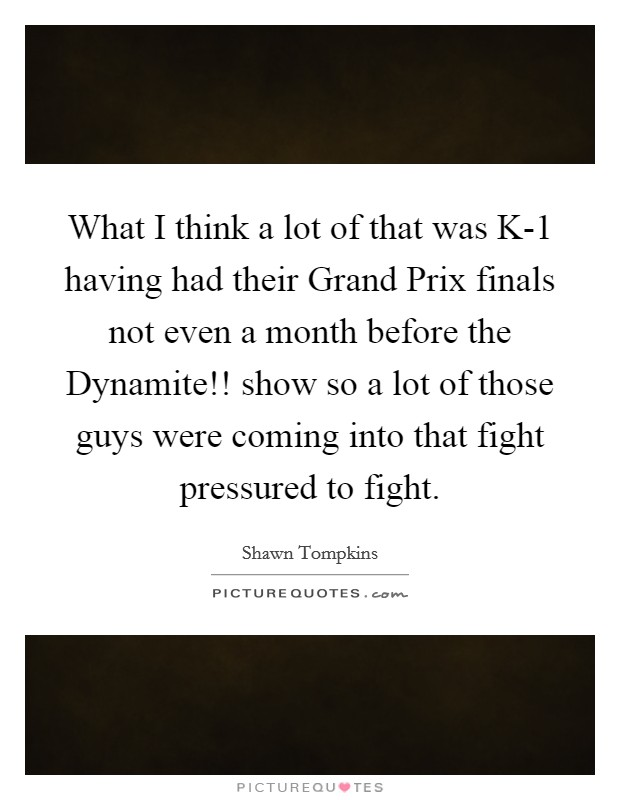 What I think a lot of that was K-1 having had their Grand Prix finals not even a month before the Dynamite!! show so a lot of those guys were coming into that fight pressured to fight Picture Quote #1