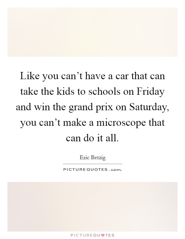 Like you can't have a car that can take the kids to schools on Friday and win the grand prix on Saturday, you can't make a microscope that can do it all Picture Quote #1