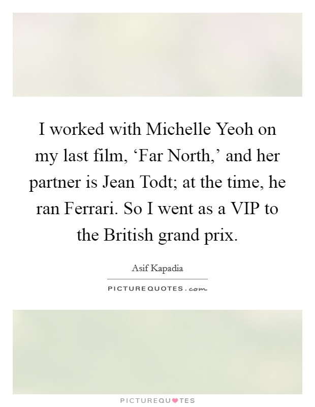 I worked with Michelle Yeoh on my last film, 'Far North,' and her partner is Jean Todt; at the time, he ran Ferrari. So I went as a VIP to the British grand prix Picture Quote #1