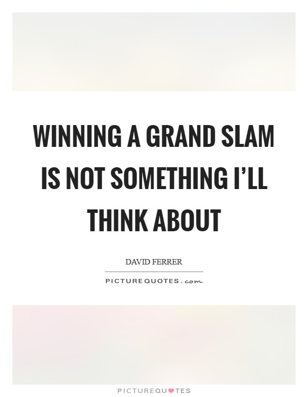 Winning a Grand Slam is not something I'll think about Picture Quote #1