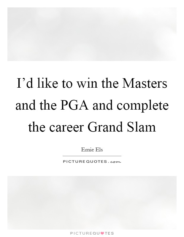 I'd like to win the Masters and the PGA and complete the career Grand Slam Picture Quote #1