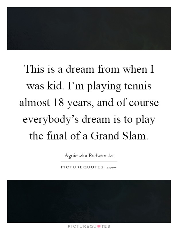 This is a dream from when I was kid. I'm playing tennis almost 18 years, and of course everybody's dream is to play the final of a Grand Slam Picture Quote #1