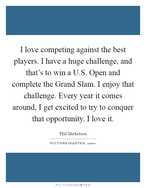 I love competing against the best players. I have a huge challenge, and that's to win a U.S. Open and complete the Grand Slam. I enjoy that challenge. Every year it comes around, I get excited to try to conquer that opportunity. I love it Picture Quote #1