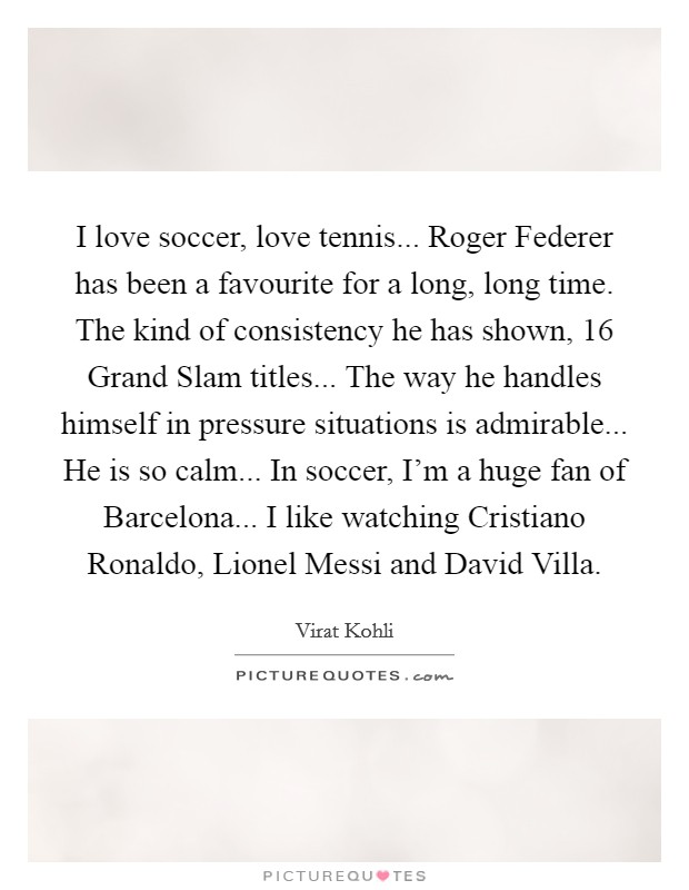 I love soccer, love tennis... Roger Federer has been a favourite for a long, long time. The kind of consistency he has shown, 16 Grand Slam titles... The way he handles himself in pressure situations is admirable... He is so calm... In soccer, I'm a huge fan of Barcelona... I like watching Cristiano Ronaldo, Lionel Messi and David Villa Picture Quote #1