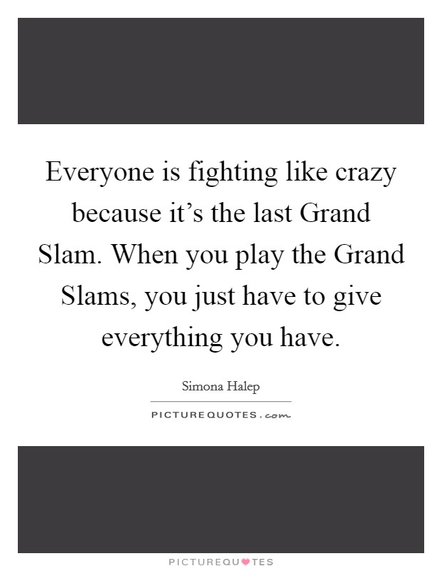 Everyone is fighting like crazy because it's the last Grand Slam. When you play the Grand Slams, you just have to give everything you have Picture Quote #1