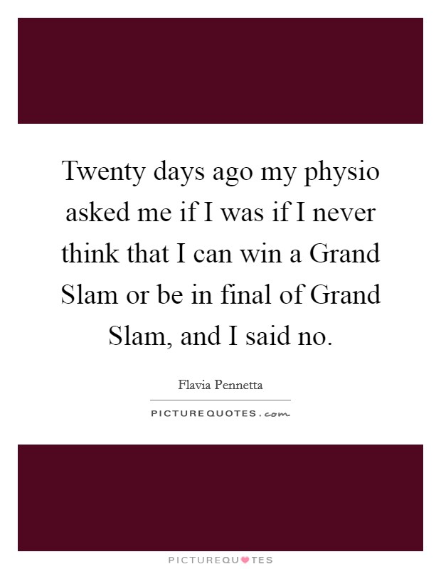 Twenty days ago my physio asked me if I was if I never think that I can win a Grand Slam or be in final of Grand Slam, and I said no Picture Quote #1