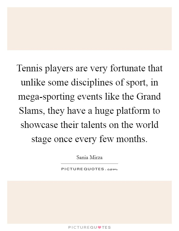 Tennis players are very fortunate that unlike some disciplines of sport, in mega-sporting events like the Grand Slams, they have a huge platform to showcase their talents on the world stage once every few months Picture Quote #1