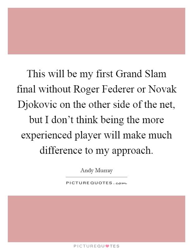 This will be my first Grand Slam final without Roger Federer or Novak Djokovic on the other side of the net, but I don't think being the more experienced player will make much difference to my approach Picture Quote #1