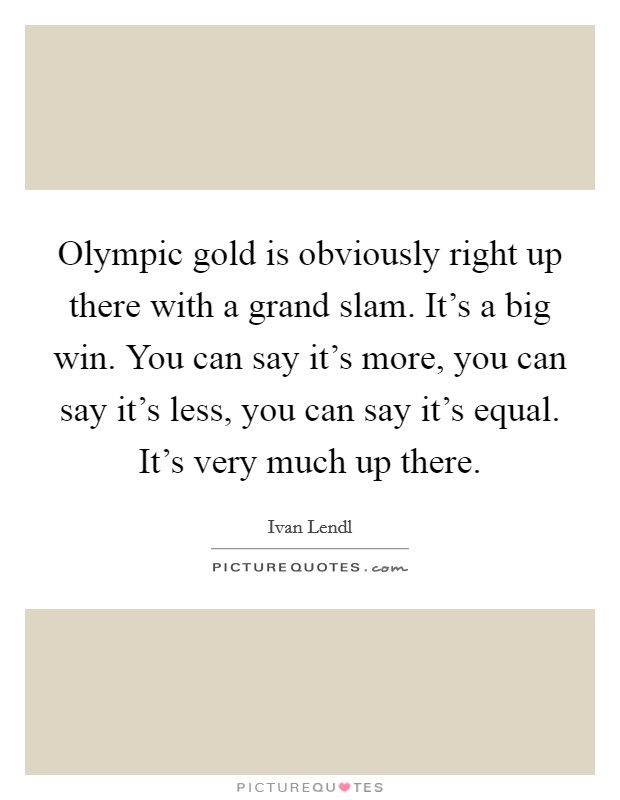 Olympic gold is obviously right up there with a grand slam. It's a big win. You can say it's more, you can say it's less, you can say it's equal. It's very much up there Picture Quote #1