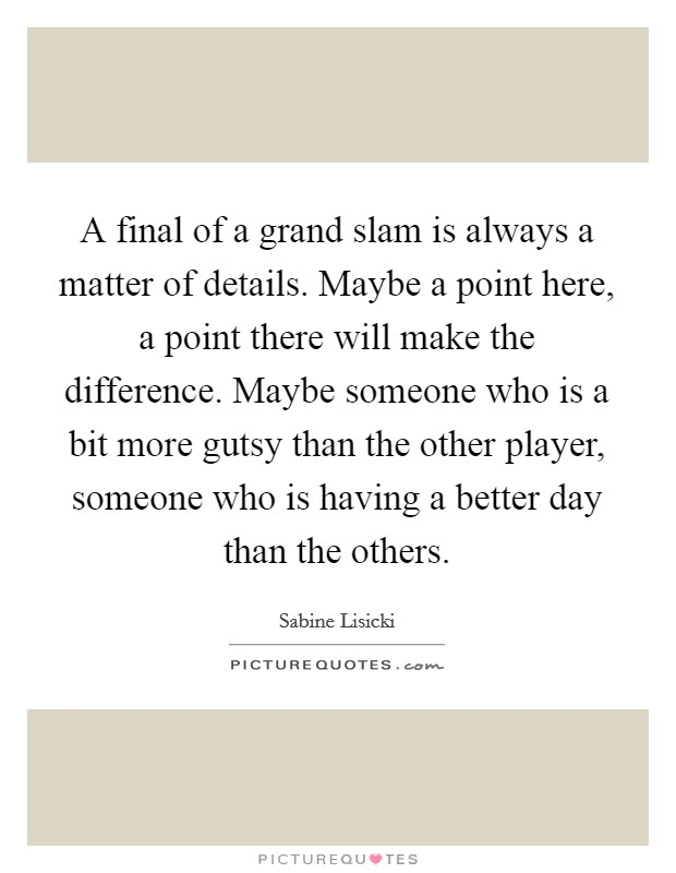 A final of a grand slam is always a matter of details. Maybe a point here, a point there will make the difference. Maybe someone who is a bit more gutsy than the other player, someone who is having a better day than the others Picture Quote #1