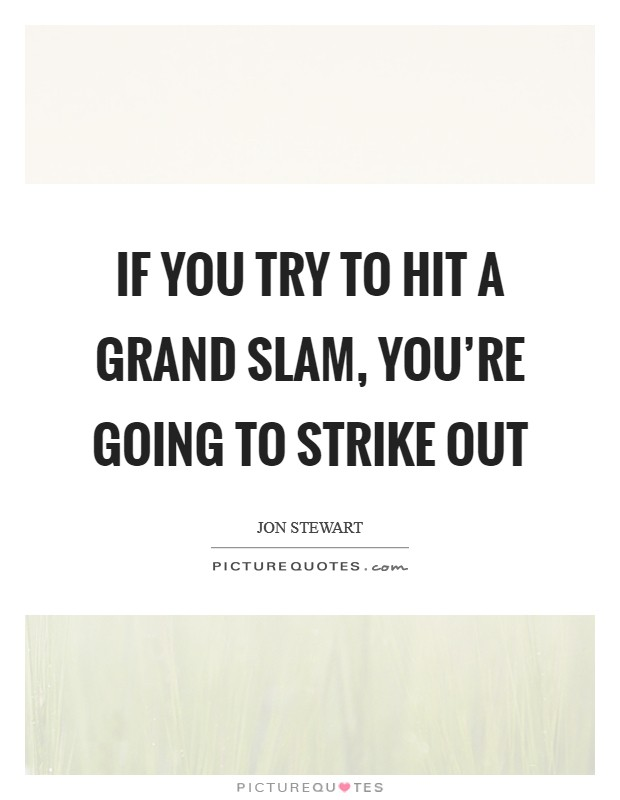 If you try to hit a grand slam, you're going to strike out Picture Quote #1