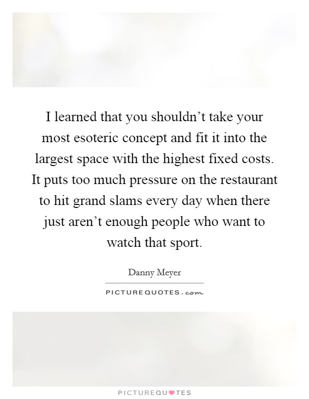 I learned that you shouldn't take your most esoteric concept and fit it into the largest space with the highest fixed costs. It puts too much pressure on the restaurant to hit grand slams every day when there just aren't enough people who want to watch that sport Picture Quote #1