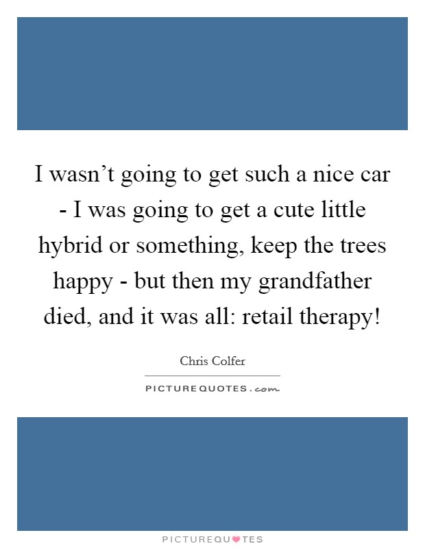I wasn't going to get such a nice car - I was going to get a cute little hybrid or something, keep the trees happy - but then my grandfather died, and it was all: retail therapy! Picture Quote #1