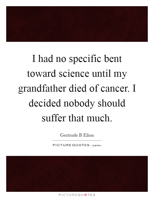 I had no specific bent toward science until my grandfather died of cancer. I decided nobody should suffer that much Picture Quote #1