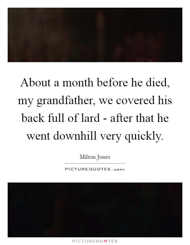 About a month before he died, my grandfather, we covered his back full of lard - after that he went downhill very quickly Picture Quote #1
