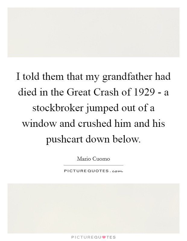 I told them that my grandfather had died in the Great Crash of 1929 - a stockbroker jumped out of a window and crushed him and his pushcart down below Picture Quote #1