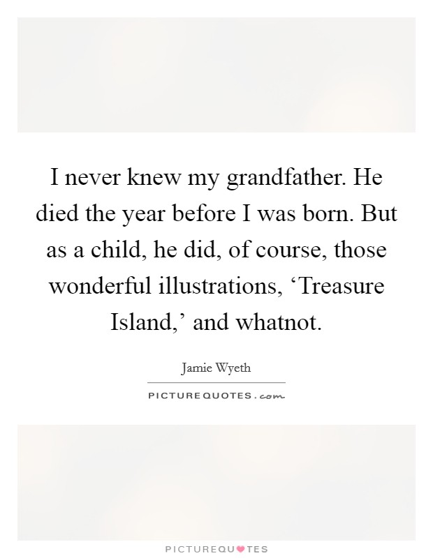I never knew my grandfather. He died the year before I was born. But as a child, he did, of course, those wonderful illustrations, 'Treasure Island,' and whatnot Picture Quote #1