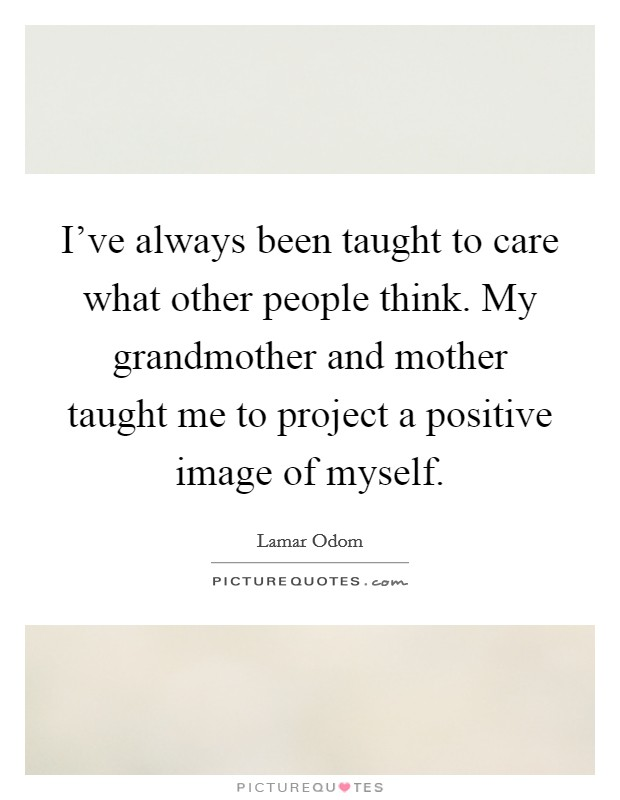 I've always been taught to care what other people think. My grandmother and mother taught me to project a positive image of myself Picture Quote #1