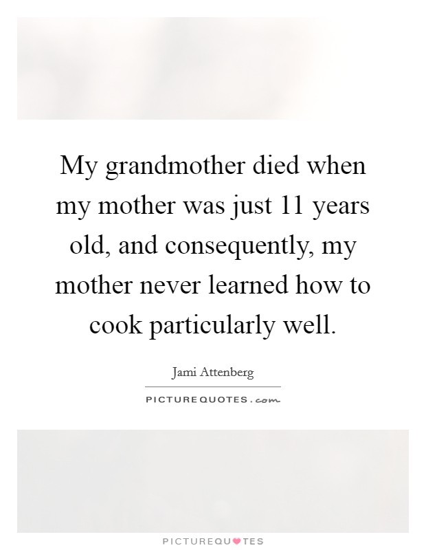 My grandmother died when my mother was just 11 years old, and consequently, my mother never learned how to cook particularly well Picture Quote #1