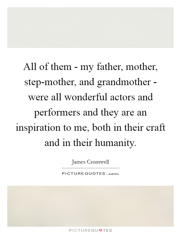 All of them - my father, mother, step-mother, and grandmother - were all wonderful actors and performers and they are an inspiration to me, both in their craft and in their humanity Picture Quote #1