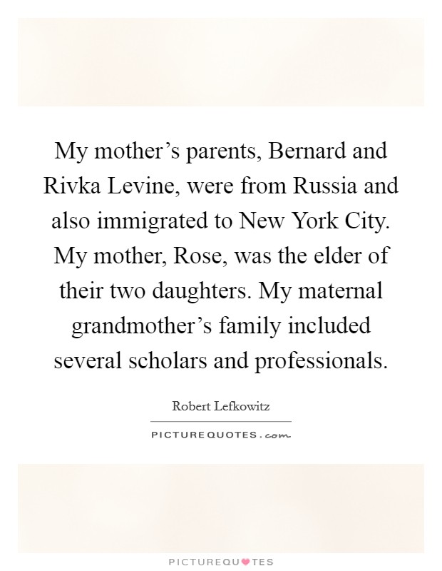 My mother's parents, Bernard and Rivka Levine, were from Russia and also immigrated to New York City. My mother, Rose, was the elder of their two daughters. My maternal grandmother's family included several scholars and professionals Picture Quote #1