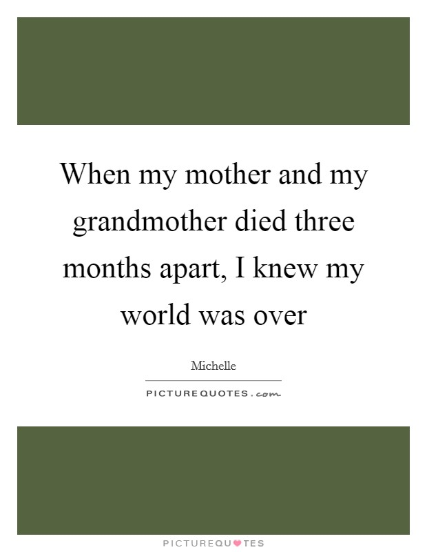 When my mother and my grandmother died three months apart, I knew my world was over Picture Quote #1