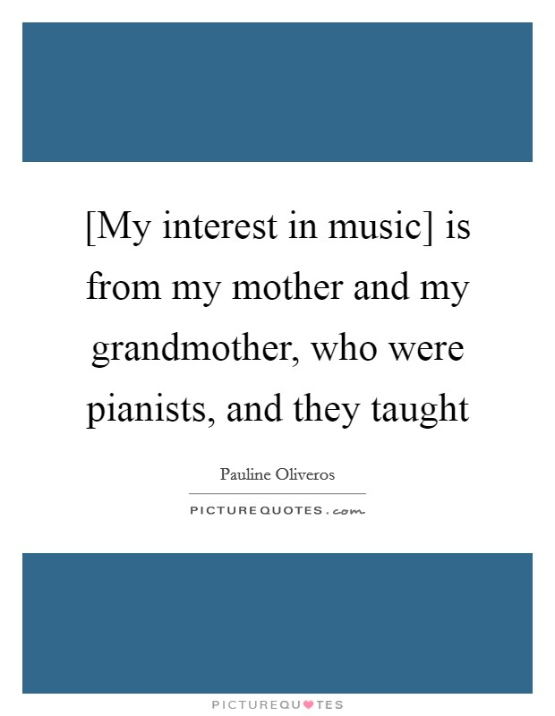 [My interest in music] is from my mother and my grandmother, who were pianists, and they taught Picture Quote #1