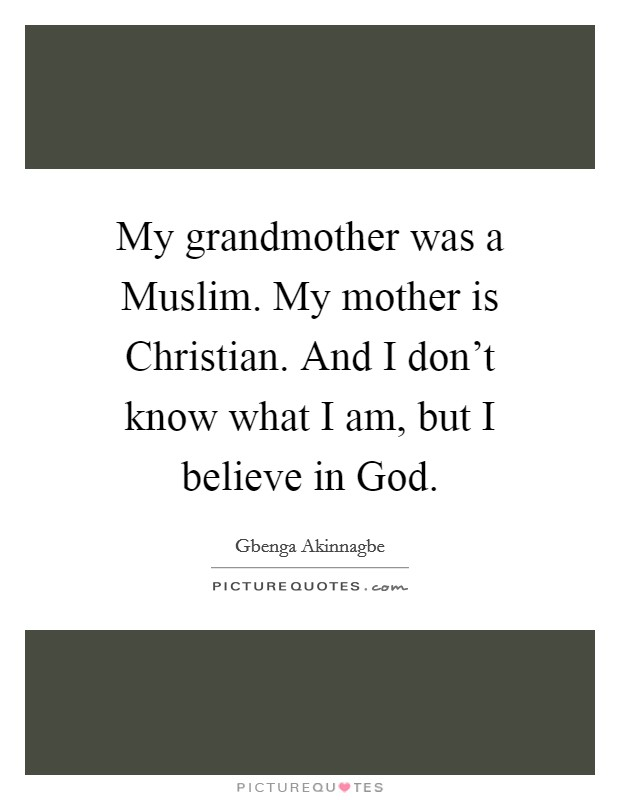 My grandmother was a Muslim. My mother is Christian. And I don't know what I am, but I believe in God Picture Quote #1