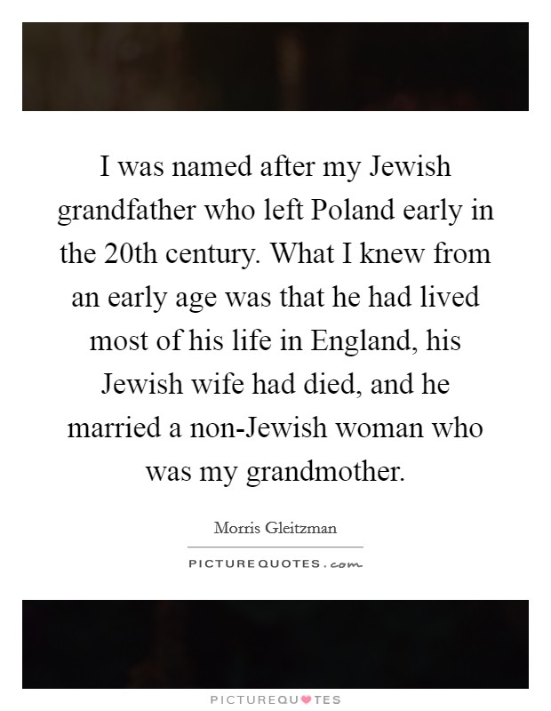 I was named after my Jewish grandfather who left Poland early in the 20th century. What I knew from an early age was that he had lived most of his life in England, his Jewish wife had died, and he married a non-Jewish woman who was my grandmother Picture Quote #1