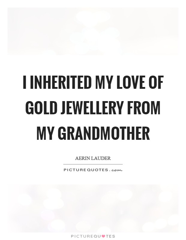I inherited my love of gold jewellery from my grandmother Picture Quote #1