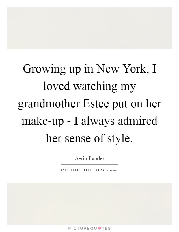 Growing up in New York, I loved watching my grandmother Estee put on her make-up - I always admired her sense of style Picture Quote #1