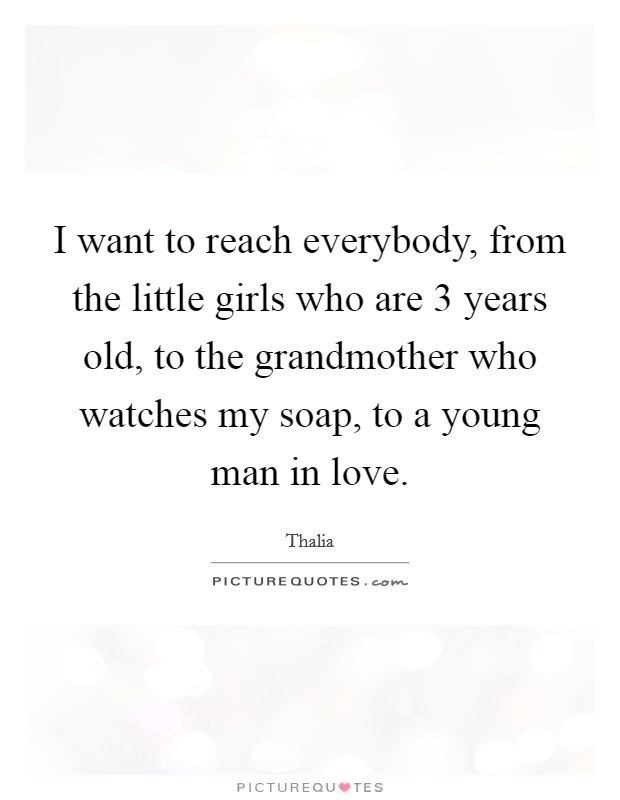 I want to reach everybody, from the little girls who are 3 years old, to the grandmother who watches my soap, to a young man in love Picture Quote #1