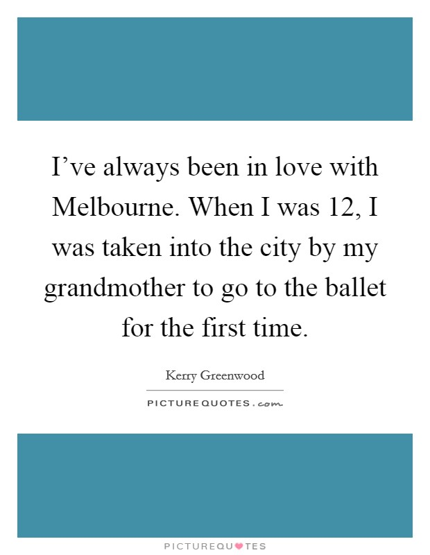 I've always been in love with Melbourne. When I was 12, I was taken into the city by my grandmother to go to the ballet for the first time Picture Quote #1