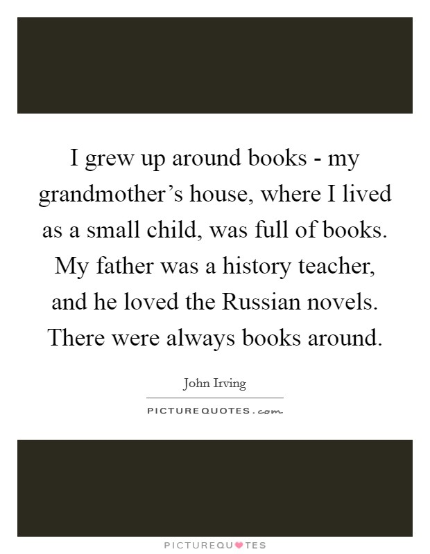 I grew up around books - my grandmother's house, where I lived as a small child, was full of books. My father was a history teacher, and he loved the Russian novels. There were always books around Picture Quote #1