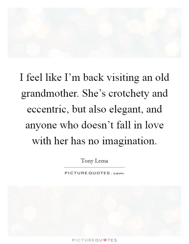 I feel like I'm back visiting an old grandmother. She's crotchety and eccentric, but also elegant, and anyone who doesn't fall in love with her has no imagination. Picture Quote #1