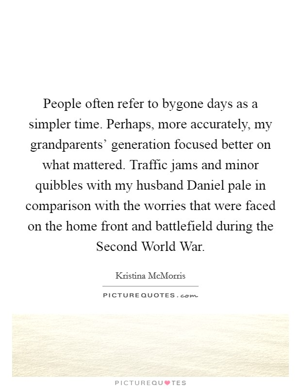 People often refer to bygone days as a simpler time. Perhaps, more accurately, my grandparents' generation focused better on what mattered. Traffic jams and minor quibbles with my husband Daniel pale in comparison with the worries that were faced on the home front and battlefield during the Second World War Picture Quote #1