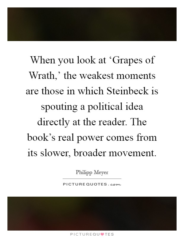 When you look at 'Grapes of Wrath,' the weakest moments are those in which Steinbeck is spouting a political idea directly at the reader. The book's real power comes from its slower, broader movement Picture Quote #1