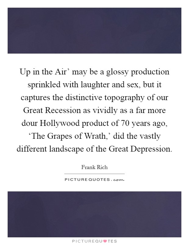 Up in the Air' may be a glossy production sprinkled with laughter and sex, but it captures the distinctive topography of our Great Recession as vividly as a far more dour Hollywood product of 70 years ago, 'The Grapes of Wrath,' did the vastly different landscape of the Great Depression Picture Quote #1