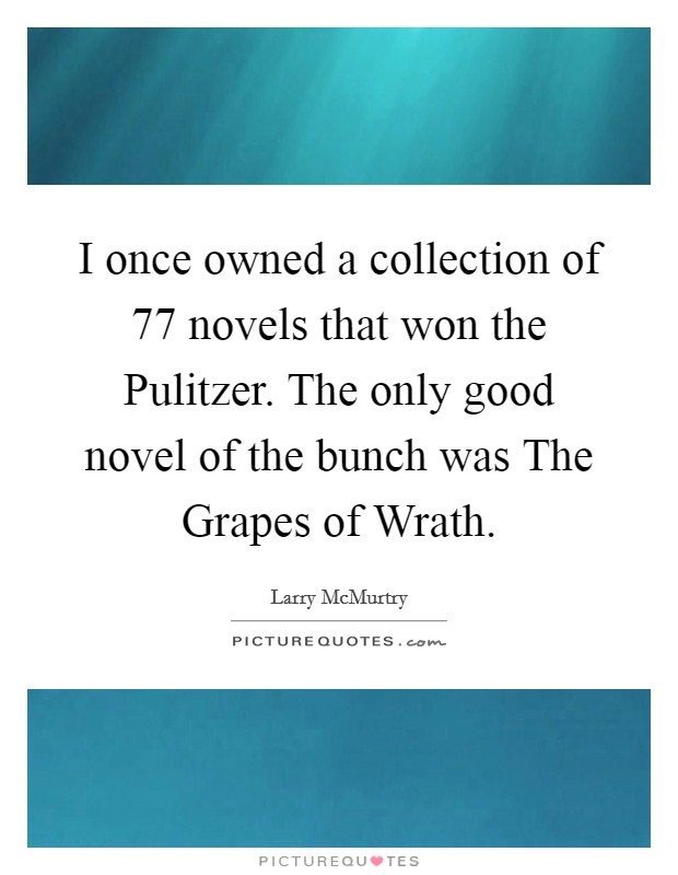 I once owned a collection of 77 novels that won the Pulitzer. The only good novel of the bunch was The Grapes of Wrath Picture Quote #1