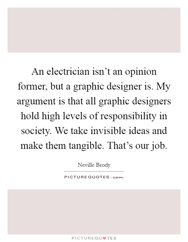An electrician isn't an opinion former, but a graphic designer is. My argument is that all graphic designers hold high levels of responsibility in society. We take invisible ideas and make them tangible. That's our job Picture Quote #1