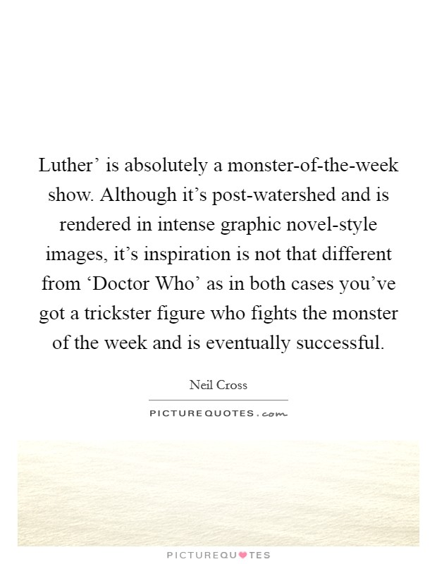 Luther' is absolutely a monster-of-the-week show. Although it's post-watershed and is rendered in intense graphic novel-style images, it's inspiration is not that different from 'Doctor Who' as in both cases you've got a trickster figure who fights the monster of the week and is eventually successful. Picture Quote #1