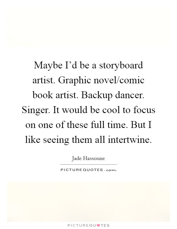Maybe I'd be a storyboard artist. Graphic novel/comic book artist. Backup dancer. Singer. It would be cool to focus on one of these full time. But I like seeing them all intertwine Picture Quote #1