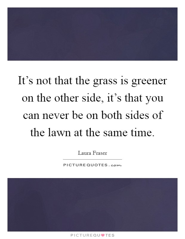 It's not that the grass is greener on the other side, it's that you can never be on both sides of the lawn at the same time Picture Quote #1