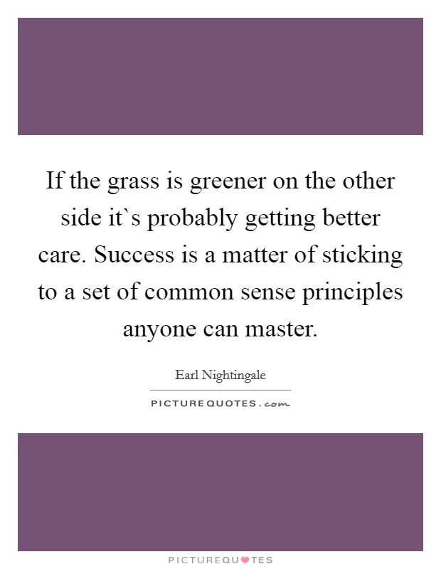 If the grass is greener on the other side it`s probably getting better care. Success is a matter of sticking to a set of common sense principles anyone can master Picture Quote #1