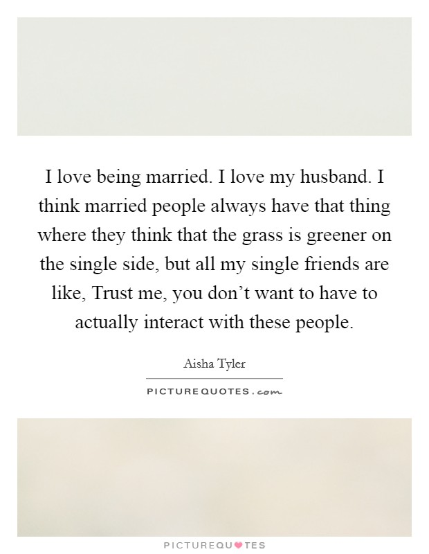 I love being married. I love my husband. I think married people always have that thing where they think that the grass is greener on the single side, but all my single friends are like, Trust me, you don't want to have to actually interact with these people Picture Quote #1